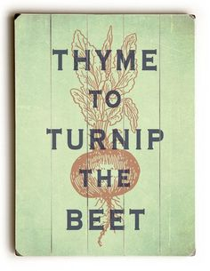 Wooden Sign Thyme To Turnip The Beet™      These wooden signs are of original, vintage style posters printed directly to wood. The artwork is