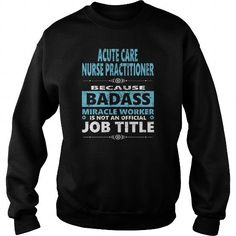 Awesome Tee ACUTE CARE NURSE PRACTITIONER JOBS TSHIRT GUYS LADIES YOUTH TEE HOODIE SWEAT SHIRT VNECK UNISEX Shirts & Tees