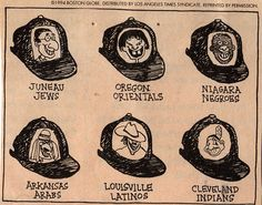 This is an illustration from an issue of a Boston Globe in 1994 that shows that the Cleveland Indians name and logo is very offensive and racists. It uses other stereotypes of where a large number of a particular ethnicity live to make names for professional baseball teams such as Juneau Jews, Oregon Orientials, Arkansas Arabs , Niagara Negroes and Louisville Latinos. This illustration does a great job of pointing out how offensive the Cleveland Indians name and logo are to Native Americans.