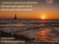 """""""La barca è più sicura nel porto. Ma non è per questo che le barche sono state costruite."""" Paulo Coelho - Il Cammino di Santiago Frasi Famose su http://www.Messaggi-Online.it"""