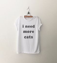 I need more cats Shirt Tumblr Shirts Quote T Shirt by CozyGal