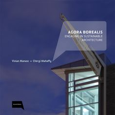 Vivian Manasc and Cheryl Mahaffy's award winning book tells the story of our firm - Agora Borealis: Engaging in Sustainable Architecture