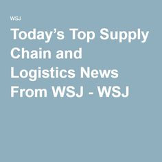 Today's Top Supply Chain and Logistics News From WSJ - WSJ