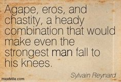 Agape, eros, and chastity, a heady combination that would make even the strongest man fall to his knees. Sylvain Reynard