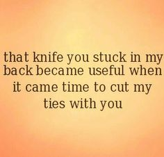 That knife you stuck in my back became useful when it came to cut my ties with you