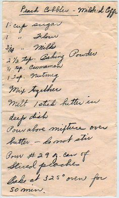 Assembled in layers. From the box of F.J. from Sun City, Arizona. Some cards suggest a family history in Missouri and Kansas. Peach Cobbler 1 cup sugar 1 cup flour 3/4 cup milk 2-1/2 tsp. baking po...