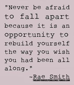 Never be afraid to fall apart because it is an opportunity to rebuild yourself the way you wish you had been all along. Rae Smith