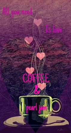 All you need is LOVE, COFFEE & PEARL JAM