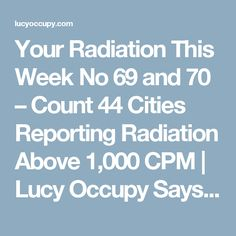 Your Radiation This Week No 69 and 70 – Count 44 Cities Reporting Radiation Above 1,000 CPM | Lucy Occupy Says...
