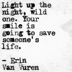 "On how important your life here on earth REALLY is. | ""Light up the night, wild one. Your smile is going to save someone's life.."" — Erin Van Vuren"