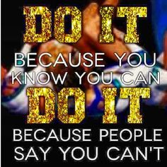 Do it because you know you can. Do it because people say you can't. #BeEpic