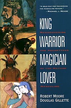King, warrior, magician, lover : rediscovering the archetypes of the mature masculine by Robert L Moore; Douglas Gillette