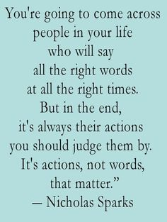 "This is so absolutely true.  People can say all of the right things but sadly they can be lying through their teeth.  This is especially painful when someone claims they ""have your back"" and then stabs you.  Yes-actions speak much louder than words..."