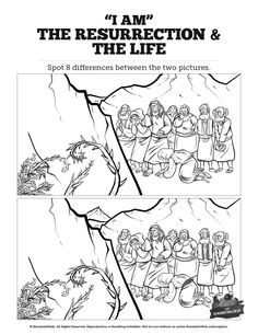 John 11 I am the Resurrection and the Life Kids Spot the Difference: Can you spot the difference? Is there a difference? Nothing helps children engage a lesson like a fun-filled challenge. The perfect compliment to your upcoming John 11 Sunday School lesson, this I am the Resurrection and the Life activity is guaranteed to brighten your children's day!