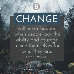 Change will never happen when people lack the ability and courage to see themselves for who they are. - Bryant McGill #iamonemind #Iam #success #motivation #inspiration #wordporn #lawofattraction #lifestyle #mindset #mentor #universe #gratitude #yingyang #higherconsciousness #light #peace #love #weareone #freeyourmind #awareness #evolve #higherself #quotes