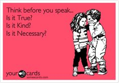 Think before you speak... Is it True? Is it Kind? Is it Necessary?