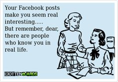 Rottenecards - Your Facebook posts make you seem real interesting..... But remember, dear, there are people who know you in real life.