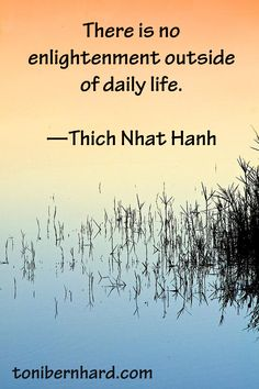 """""""There is no enlightenment outside of daily life."""" —Thich Nhat Hanh"""