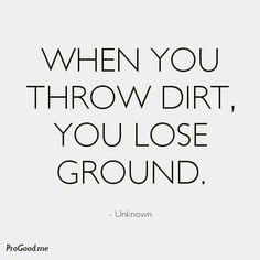 When you throw dirt you lose ground. Totally agree.