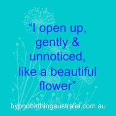 """<3 HypnoBirthing Affirmations <3 - """"I open up gently & unnoticed, like a beautiful flower"""""""