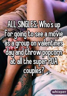 ALL SINGLES: Who's up for going to see a movie as a group on valentines day and throw popcorn at all the super PDA couples?