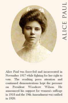 Alice Paul was force-fed and incarcerated in November 1917 while fighting for her right to vote. The resulting press attention and continued demonstrationskept the pressure on President Woodrow Wilson. He announced his support for women's suffrage in 1918 and the 19th Amendment was ratified in 1920.