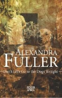 Don't Lets Go to the Dogs Tonight, An African Childhood by Alexandra Fuller