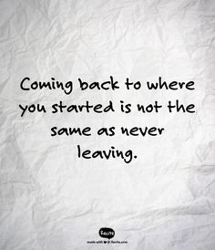 Coming back to where you started is not the same as never leaving. - Quote From…