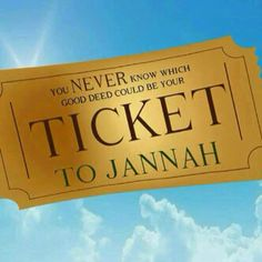 Keep doing good deeds, you never know which one will be your ticket to Jannah (paradise)