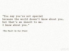 You say you're not special because the world doesn't know about you, but that's an insult to me. I know about you.