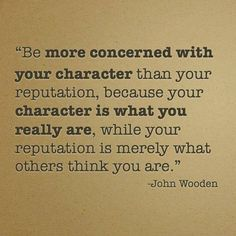Be more concerned with your character than your reputation..