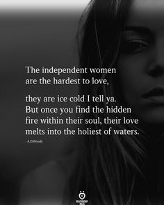 The independent women are the hardest to love,  they are ice cold I tell ya.