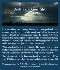 It is incumbent upon every human who comprehends our message to take heed and do something that—at its basis—is neither difficult nor complicated: make the simple shift from thinking and behaving out of reflexive habit to making conscious, deliberate choices; then—more challenging—choose Love and sovereignty over fear and disempowerment. The Great Shift is no more than the sum total of each individual shift.  Master Armaton, The Folk of Yore - Sacred Mission: A Call to Action…