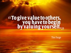 To give value to others, you have to begin by valuing yourself.  - Tim Fargo #quote pic.twitter.com/WmwJb8T1av