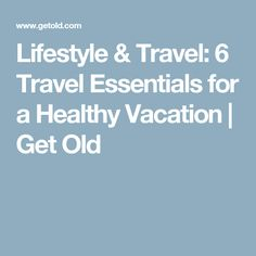 Lifestyle & Travel: 6 Travel Essentials for a Healthy Vacation | Get Old