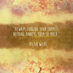 Always forgive your enemies nothing annoys them so much- Oscar Wilde