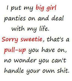 I put my big girl panties on and deal with my life. Sorry sweetie, that's a PULL-UP you have on, no wonder you can't handle your own shit.