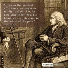 """Even in the greatest afflictions, we ought to testify to God, that, in receiving them from his hand, we feel pleasure in the midst of the pain."" - John Wesley #afflictions #pleasure #pain"