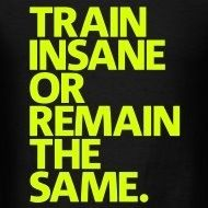 Train Insane or remain the same.