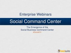 The Emergence Of A Social Business Command Center Webinar With The Hootsuite Enterprise Team. Social Business, Social Media