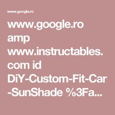 www.google.ro amp www.instructables.com id DiY-Custom-Fit-Car-SunShade %3Famp_page%3Dtrue