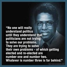 No one will really understand politics until they understand that politicians are not trying to solve our problems. They are trying to solve their own problems - of which getting elected and re-elected are number one and number two. Whatever is number three is far behind. ~ Thomas Sowell