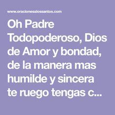 Oh Padre Todopoderoso, Dios de Amor y bondad, de la manera mas humilde y sincera te ruego tengas compasión y misericordia de m...