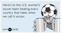 Free and Funny Sports Ecard: Here's to the U. women's soccer team beating every country that hates when we call it soccer. Create and send your own custom Sports ecard. Usa Soccer Team, Play Soccer, Team Usa, Football Soccer, Clever Quotes, Funny Quotes, E Cards, Someecards, Words