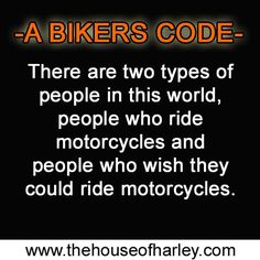 There are two types of people in this world. People who ride motorcycles and people who wish they could ride motorcycles! visit  for all your Harley Davidson Needs