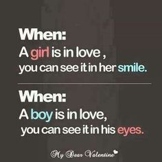 When a girl is in love, you can see it in her smile. When a boy is in love, you can see it in his eyes.