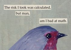 """The risk I took was calculated, but man, am I bad at math."" -- MincingMockingbird"