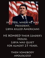 In 1986, when Ronald Reagan was President, Libya killed Americans.  He bombed their leader's house.  Libya was quiet for almost 25 years.  Then somebody apologized.