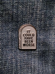 It Could Have Been Worse Tombstone - Soft Enamel Pin by BRFC on Etsy https://www.etsy.com/ca/listing/466842434/it-could-have-been-worse-tombstone-soft