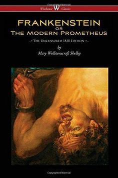 Frankenstein or the Modern Prometheus (Uncensored 1818 Edition - Wisehouse Cl